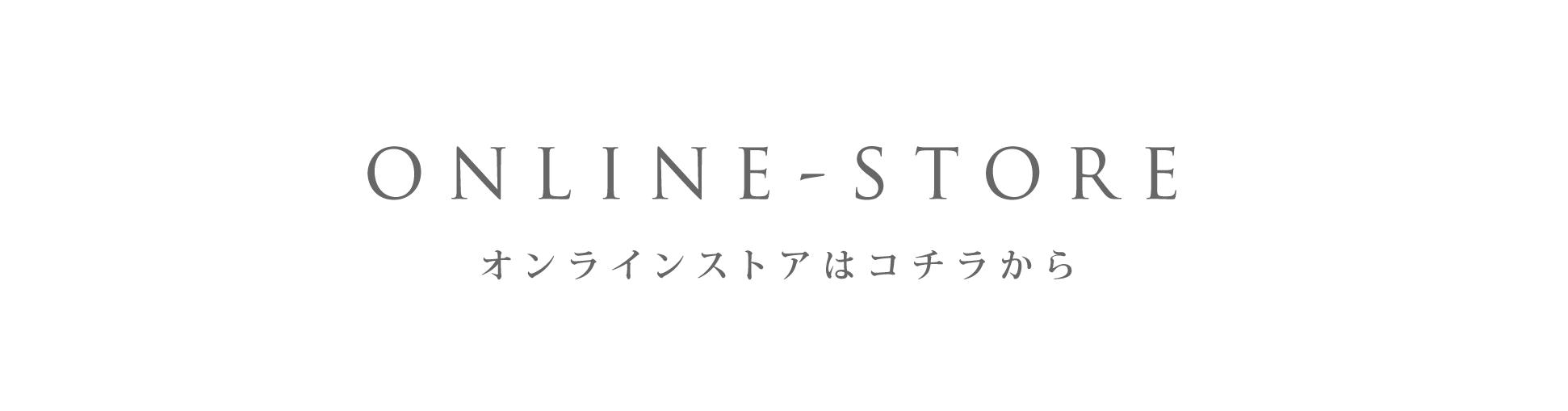 ONLINE STORE - オンラインストアはコチラから
